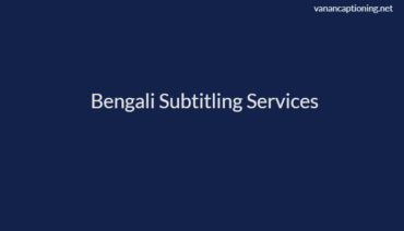 Bengali Subtitling Services at $7/min- 24/7 Customer Care Support